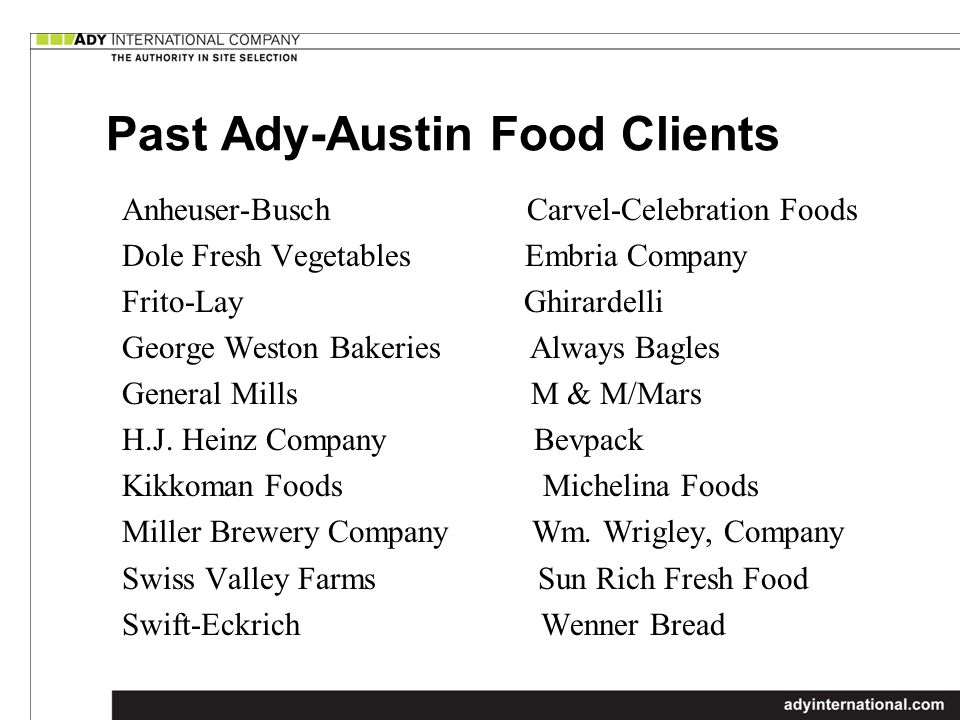 Past Ady-Austin Food Clients Anheuser-Busch Carvel-Celebration Foods Dole Fresh Vegetables Embria Company Frito-Lay Ghirardelli George Weston Bakeries Always Bagles General Mills M & M/Mars H.J.