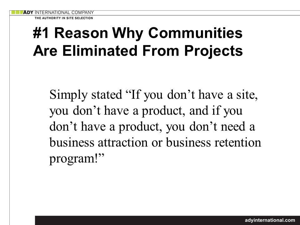 #1 Reason Why Communities Are Eliminated From Projects Simply stated If you dont have a site, you dont have a product, and if you dont have a product, you dont need a business attraction or business retention program!