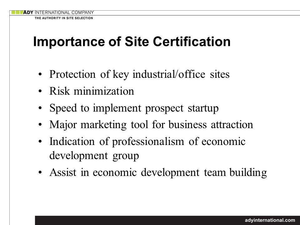 Importance of Site Certification Protection of key industrial/office sites Risk minimization Speed to implement prospect startup Major marketing tool for business attraction Indication of professionalism of economic development group Assist in economic development team building