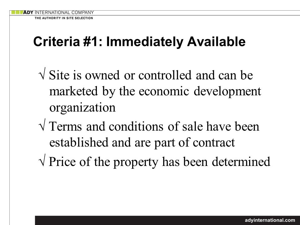 Criteria #1: Immediately Available Site is owned or controlled and can be marketed by the economic development organization Terms and conditions of sale have been established and are part of contract Price of the property has been determined