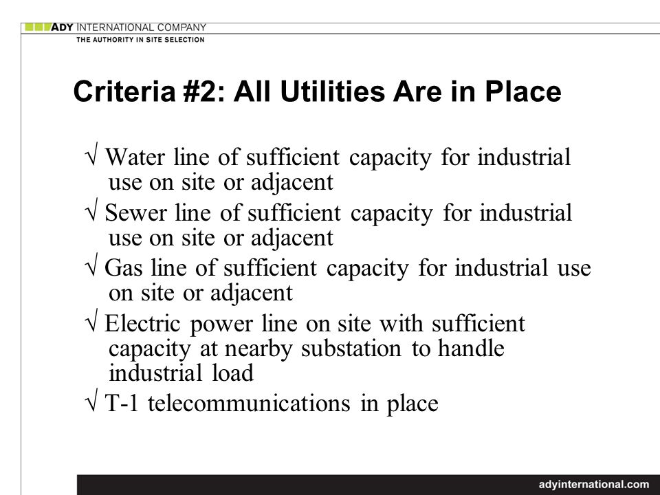 Criteria #2: All Utilities Are in Place Water line of sufficient capacity for industrial use on site or adjacent Sewer line of sufficient capacity for industrial use on site or adjacent Gas line of sufficient capacity for industrial use on site or adjacent Electric power line on site with sufficient capacity at nearby substation to handle industrial load T-1 telecommunications in place