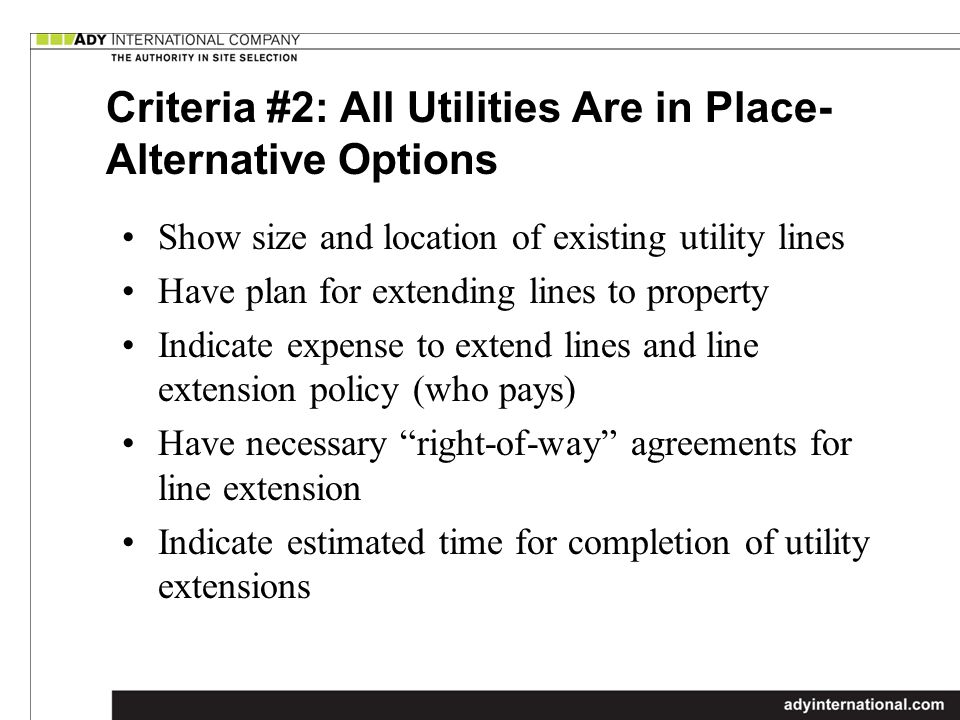 Criteria #2: All Utilities Are in Place- Alternative Options Show size and location of existing utility lines Have plan for extending lines to property Indicate expense to extend lines and line extension policy (who pays) Have necessary right-of-way agreements for line extension Indicate estimated time for completion of utility extensions