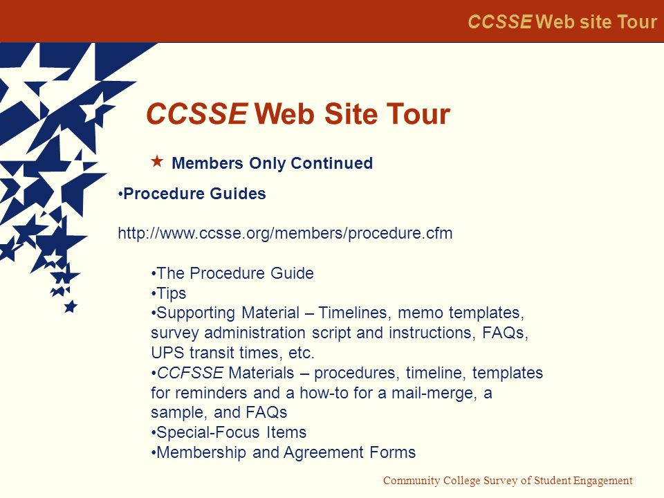 Community College Survey of Student Engagement CCSSE Web Site Tour CCSSE Web site Tour Members Only Continued Procedure Guides   The Procedure Guide Tips Supporting Material – Timelines, memo templates, survey administration script and instructions, FAQs, UPS transit times, etc.