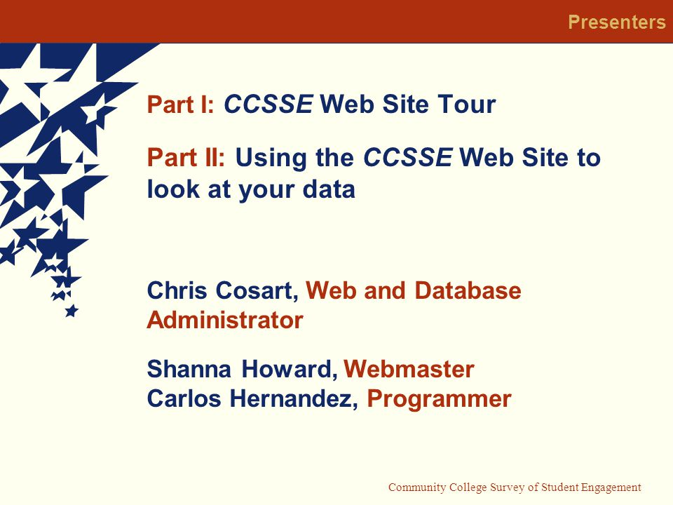 Community College Survey of Student Engagement Part I: CCSSE Web Site Tour Part II: Using the CCSSE Web Site to look at your data Chris Cosart, Web and Database Administrator Shanna Howard, Webmaster Carlos Hernandez, Programmer Presenters