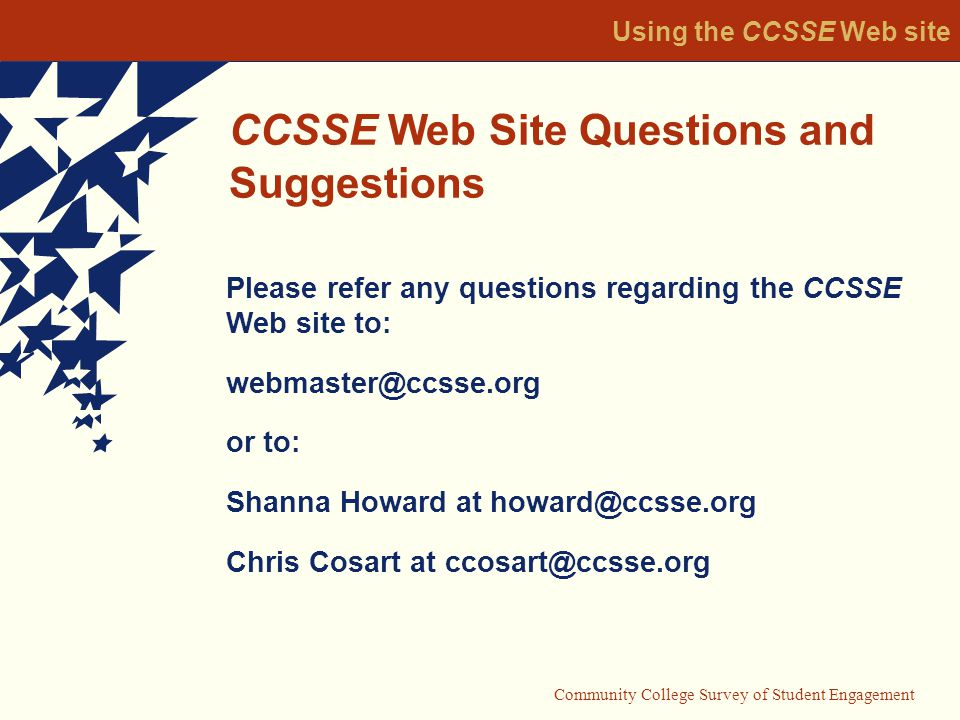 Using the CCSSE Web site CCSSE Web Site Questions and Suggestions Please refer any questions regarding the CCSSE Web site to: or to: Shanna Howard at Chris Cosart at