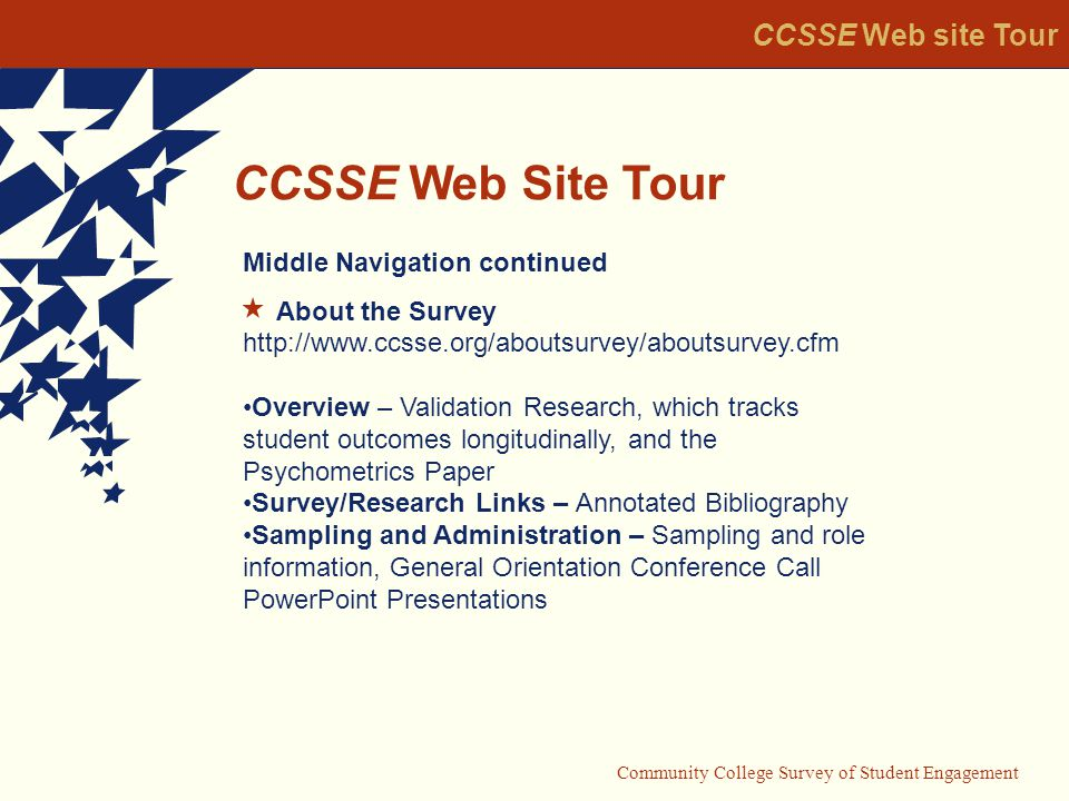 Community College Survey of Student Engagement CCSSE Web Site Tour CCSSE Web site Tour Middle Navigation continued About the Survey   Overview – Validation Research, which tracks student outcomes longitudinally, and the Psychometrics Paper Survey/Research Links – Annotated Bibliography Sampling and Administration – Sampling and role information, General Orientation Conference Call PowerPoint Presentations