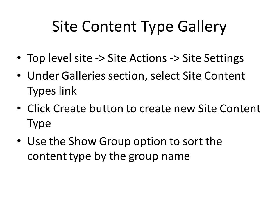 Site Content Type Gallery Top level site -> Site Actions -> Site Settings Under Galleries section, select Site Content Types link Click Create button