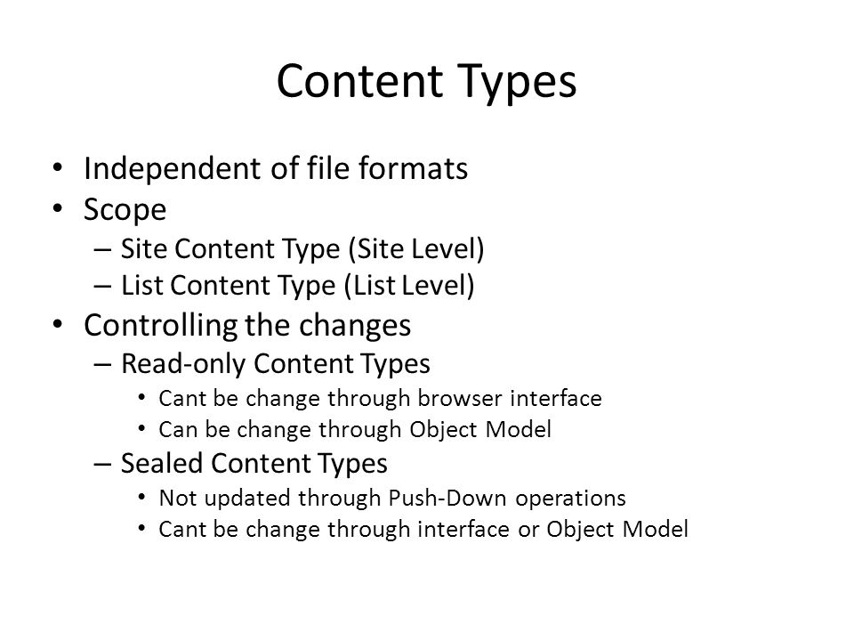 Content Types Independent of file formats Scope – Site Content Type (Site Level) – List Content Type (List Level) Controlling the changes – Read-only