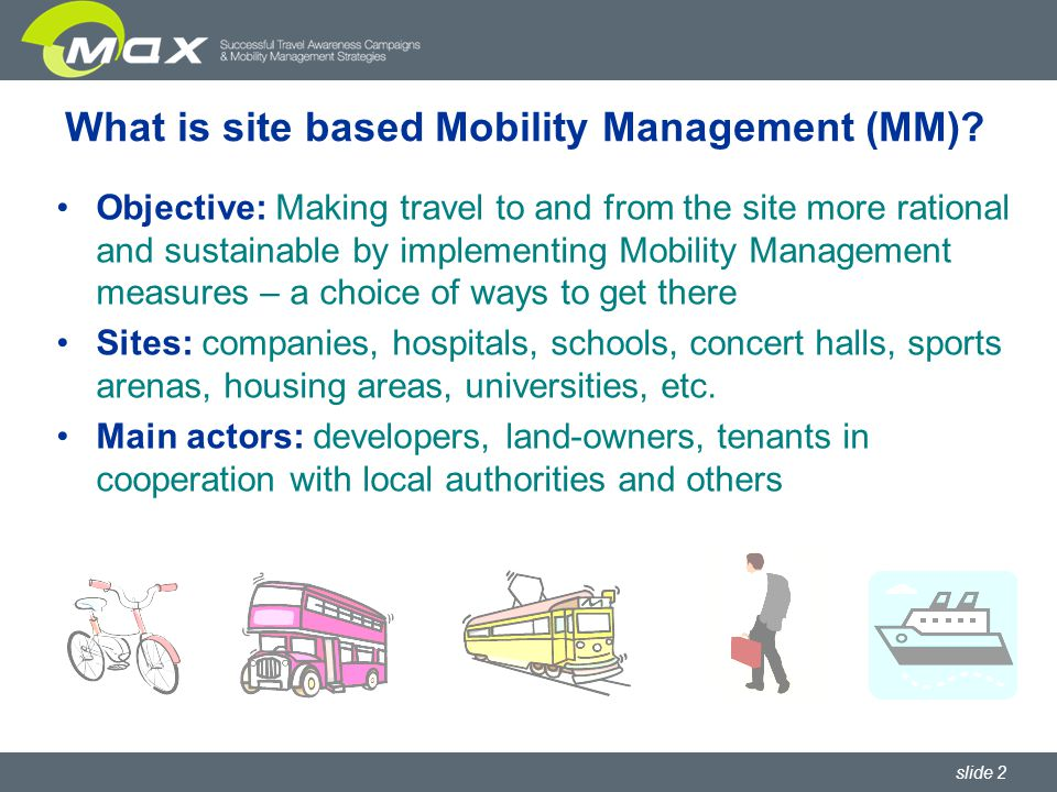 slide 3 Some benefits of site-based MM Cut costs (parking, travel budgets, car fleets, etc.) Better accessibility of the site with all modes for all types of site-users Motivated, satisfied and healthy site users Fulfilling requirements of public authorities (e.g.