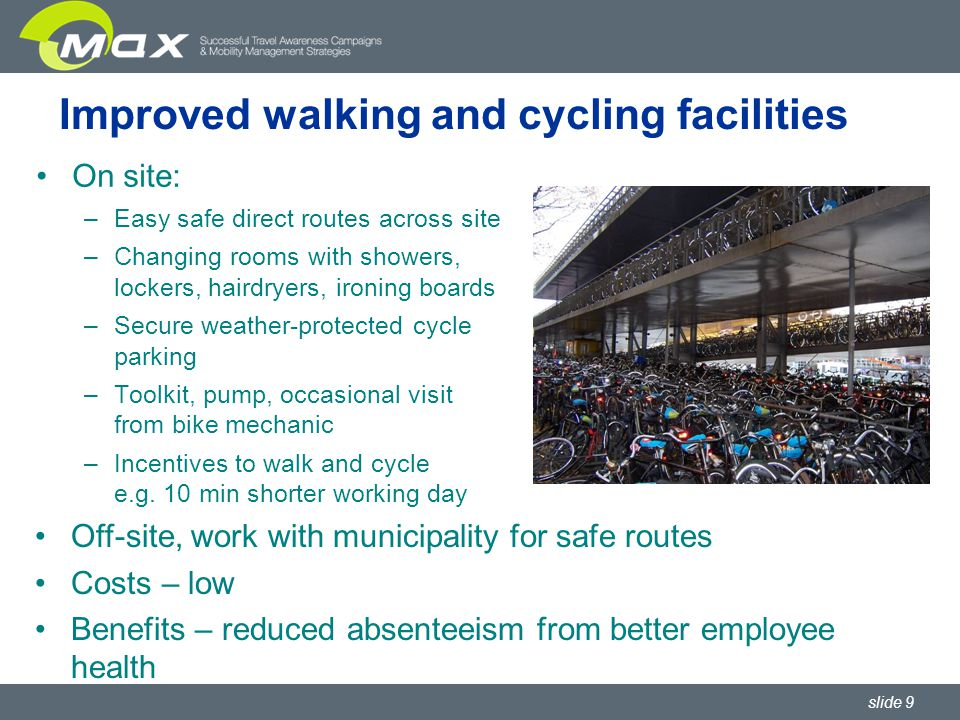 slide 9 Improved walking and cycling facilities On site: –Easy safe direct routes across site –Changing rooms with showers, lockers, hairdryers, ironing boards –Secure weather-protected cycle parking –Toolkit, pump, occasional visit from bike mechanic –Incentives to walk and cycle e.g.