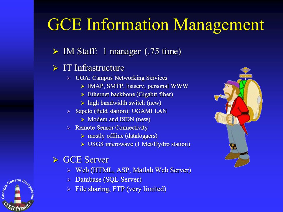 GCE Information Management IM Staff: 1 manager (.75 time) IM Staff: 1 manager (.75 time) IT Infrastructure IT Infrastructure UGA: Campus Networking Services UGA: Campus Networking Services IMAP, SMTP, listserv, personal WWW IMAP, SMTP, listserv, personal WWW Ethernet backbone (Gigabit fiber) Ethernet backbone (Gigabit fiber) high bandwidth switch (new) high bandwidth switch (new) Sapelo (field station): UGAMI LAN Sapelo (field station): UGAMI LAN Modem and ISDN (new) Modem and ISDN (new) Remote Sensor Connectivity Remote Sensor Connectivity mostly offline (dataloggers) mostly offline (dataloggers) USGS microwave (1 Met/Hydro station) USGS microwave (1 Met/Hydro station) GCE Server GCE Server Web (HTML, ASP, Matlab Web Server) Web (HTML, ASP, Matlab Web Server) Database (SQL Server) Database (SQL Server) File sharing, FTP (very limited) File sharing, FTP (very limited)