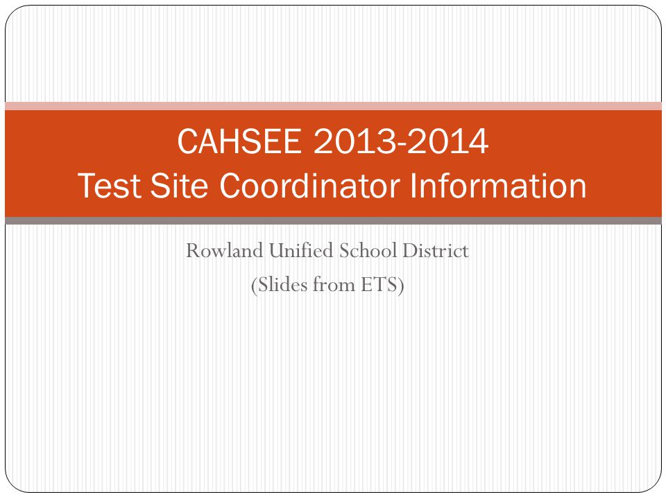 Rowland Unified School District (Slides from ETS) CAHSEE 2013-2014 Test Site Coordinator Information