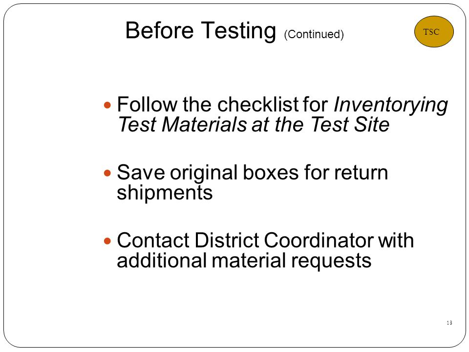 13 Follow the checklist for Inventorying Test Materials at the Test Site Save original boxes for return shipments Contact District Coordinator with additional material requests Before Testing (Continued) TSC