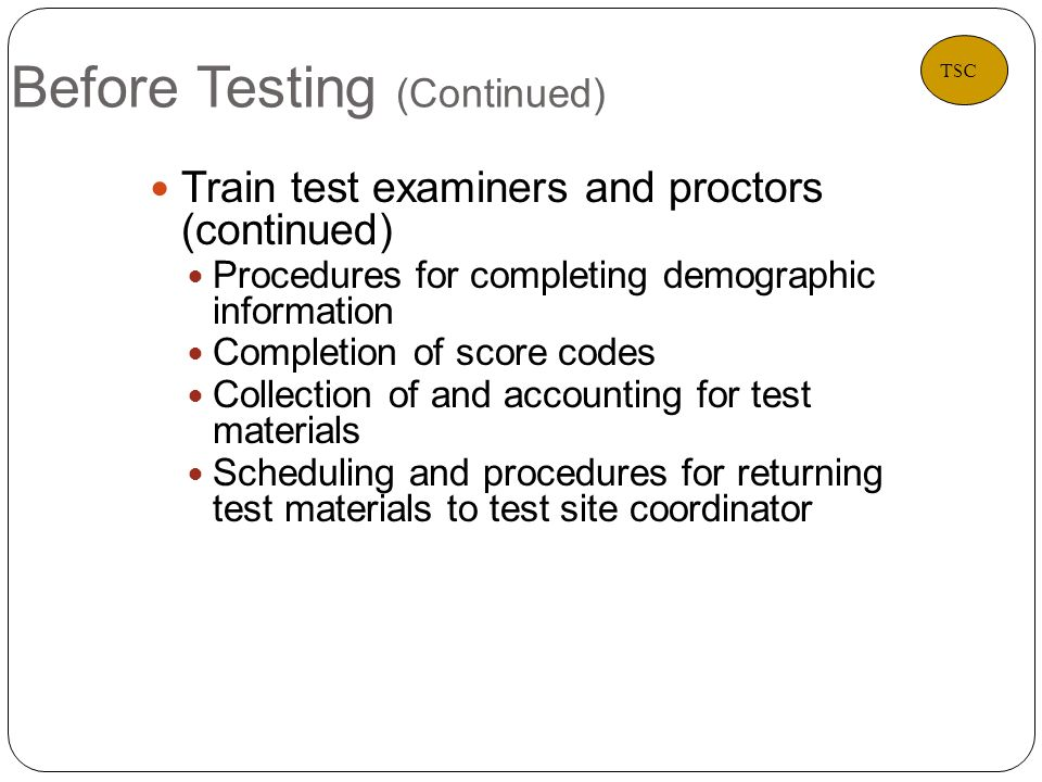 Before Testing (Continued) 17 Train test examiners and proctors (continued) Procedures for completing demographic information Completion of score codes Collection of and accounting for test materials Scheduling and procedures for returning test materials to test site coordinator TSC