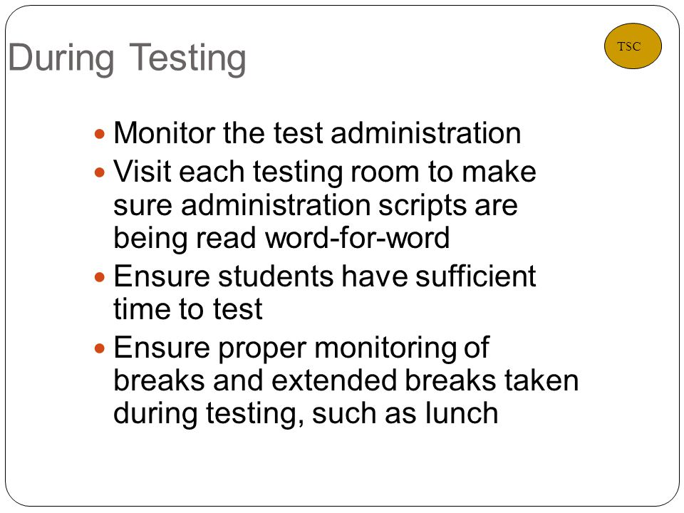 During Testing 20 Monitor the test administration Visit each testing room to make sure administration scripts are being read word-for-word Ensure students have sufficient time to test Ensure proper monitoring of breaks and extended breaks taken during testing, such as lunch TSC