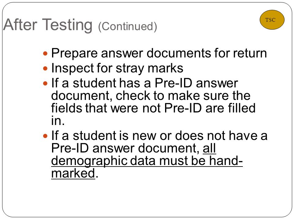After Testing (Continued) 27 Prepare answer documents for return Inspect for stray marks If a student has a Pre-ID answer document, check to make sure the fields that were not Pre-ID are filled in.