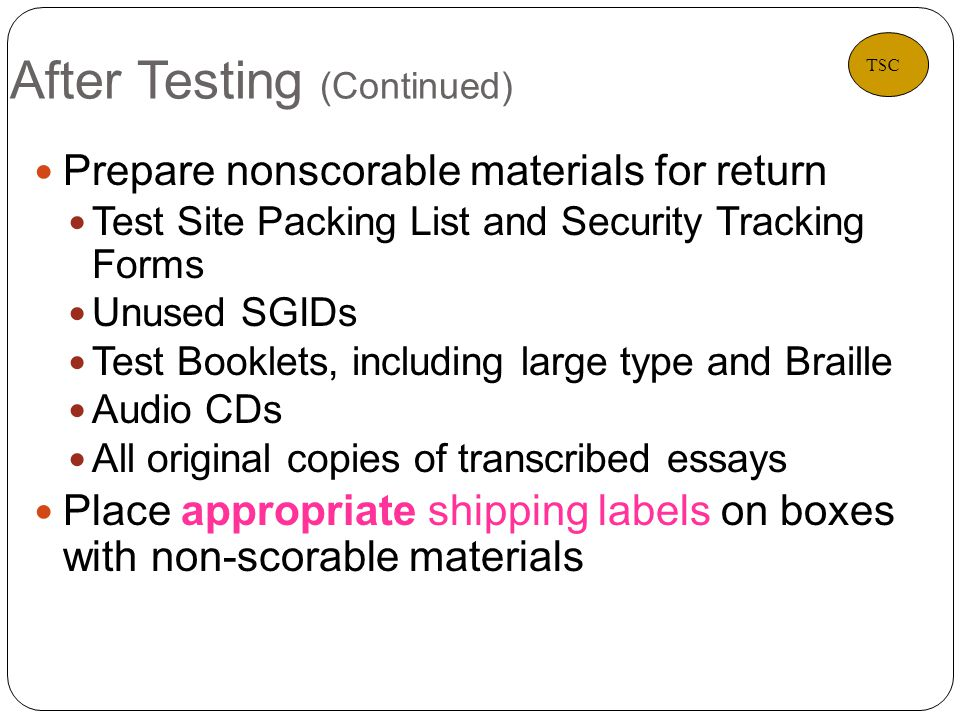 After Testing (Continued) 36 Prepare nonscorable materials for return Test Site Packing List and Security Tracking Forms Unused SGIDs Test Booklets, including large type and Braille Audio CDs All original copies of transcribed essays Place appropriate shipping labels on boxes with non-scorable materials TSC