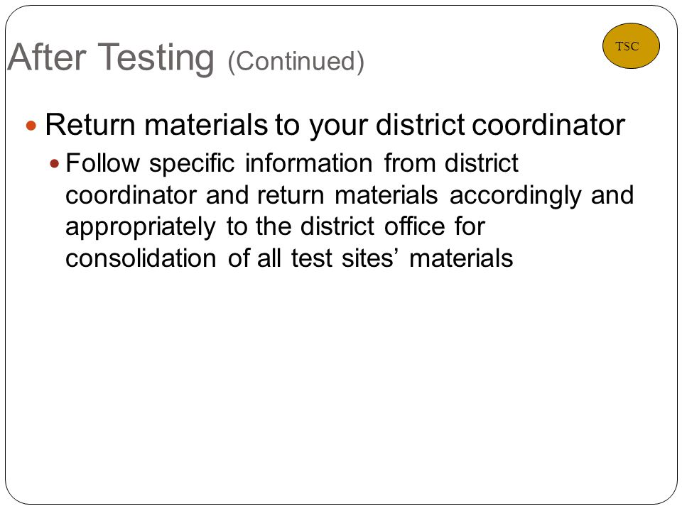 After Testing (Continued) 38 Return materials to your district coordinator Follow specific information from district coordinator and return materials accordingly and appropriately to the district office for consolidation of all test sites materials TSC