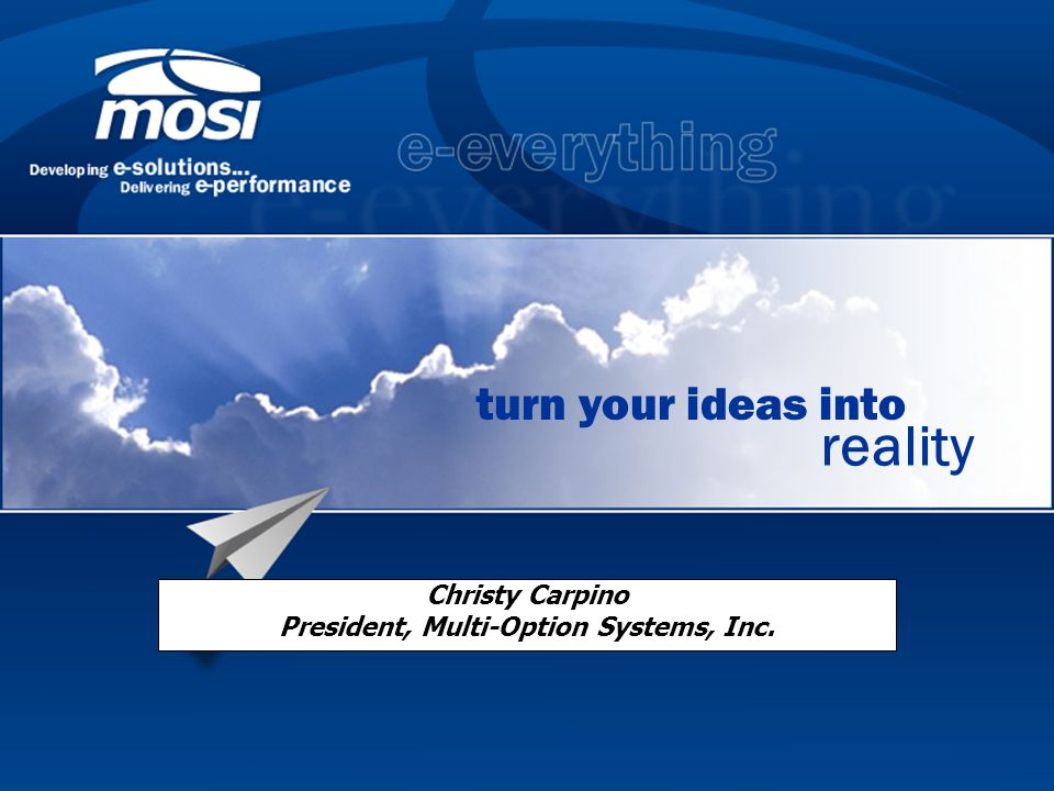 turn your ideas into reality Christy Carpino President, Multi-Option Systems, Inc.
