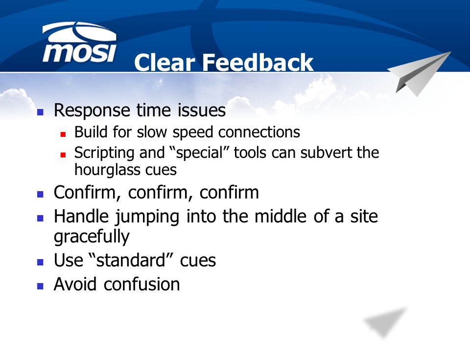 Clear Feedback Response time issues Build for slow speed connections Scripting and special tools can subvert the hourglass cues Confirm, confirm, confirm Handle jumping into the middle of a site gracefully Use standard cues Avoid confusion
