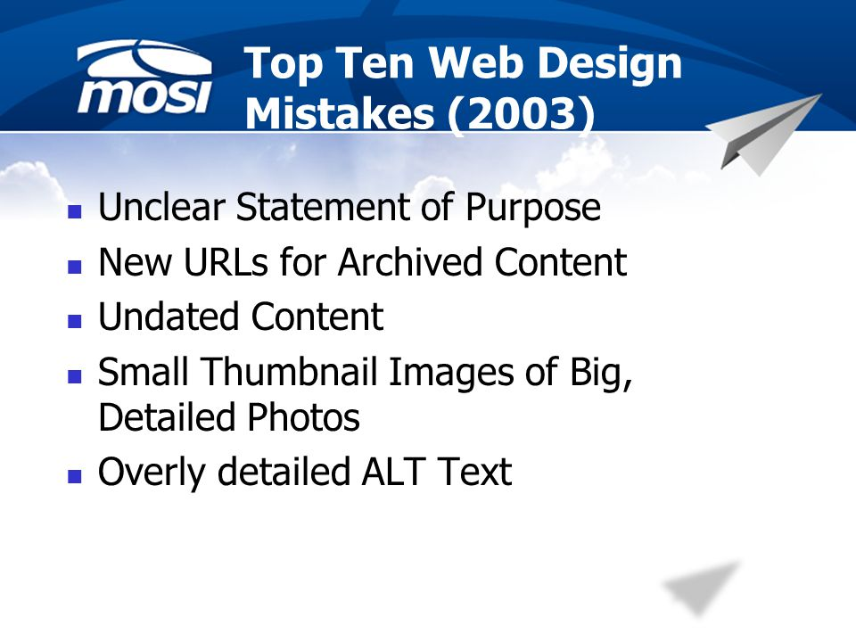 Top Ten Web Design Mistakes (2003) Unclear Statement of Purpose New URLs for Archived Content Undated Content Small Thumbnail Images of Big, Detailed Photos Overly detailed ALT Text