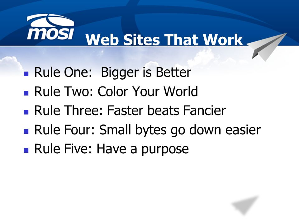 Web Sites That Work Rule One: Bigger is Better Rule Two: Color Your World Rule Three: Faster beats Fancier Rule Four: Small bytes go down easier Rule Five: Have a purpose