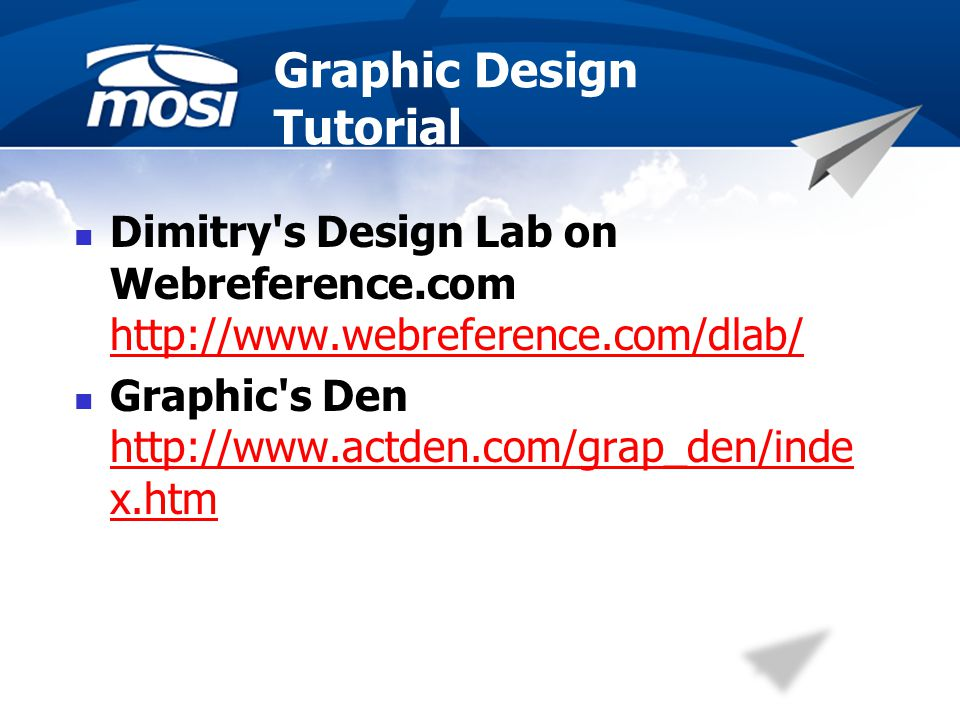 Graphic Design Tutorial Dimitry s Design Lab on Webreference.com http://www.webreference.com/dlab/ http://www.webreference.com/dlab/ Graphic s Den http://www.actden.com/grap_den/inde x.htm http://www.actden.com/grap_den/inde x.htm