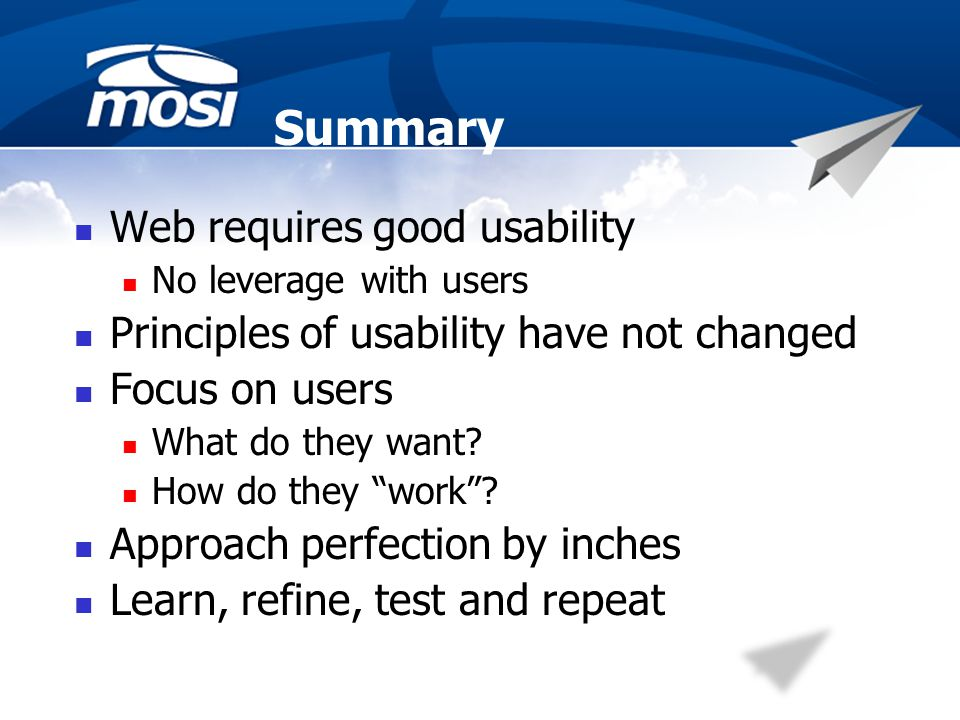 Summary Web requires good usability No leverage with users Principles of usability have not changed Focus on users What do they want.