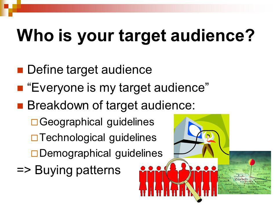 Who is your target audience? Define target audience Everyone is my target audience Breakdown of target audience: Geographical guidelines Technological