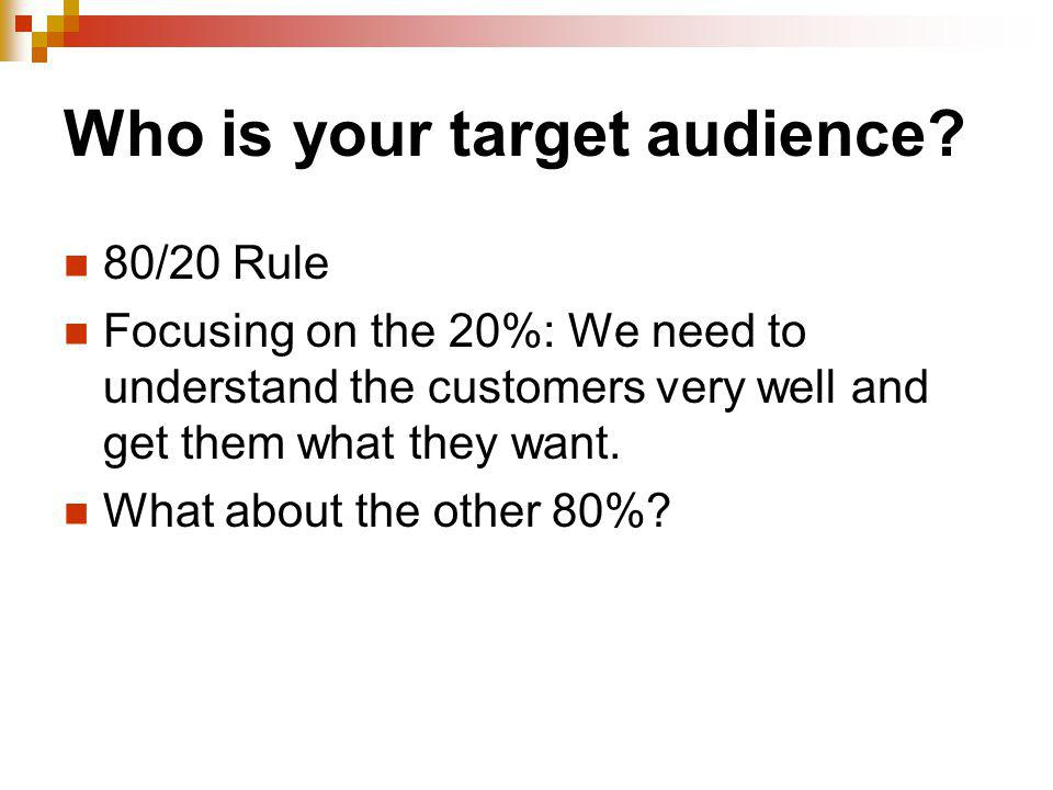 Who is your target audience? 80/20 Rule Focusing on the 20%: We need to understand the customers very well and get them what they want. What about the