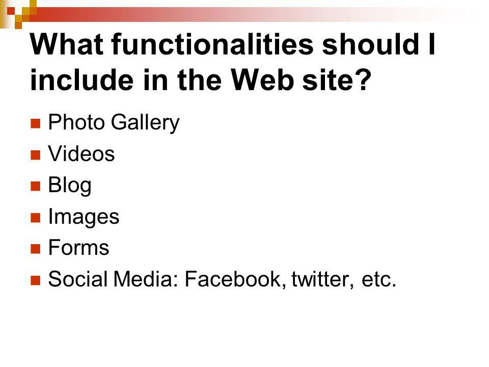 What functionalities should I include in the Web site? Photo Gallery Videos Blog Images Forms Social Media: Facebook, twitter, etc.