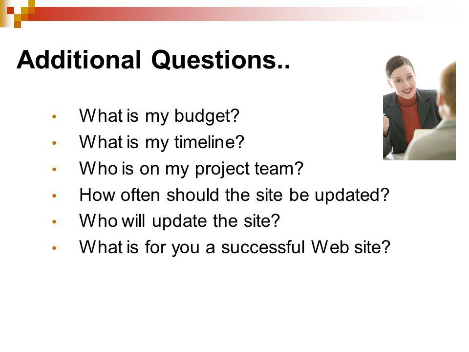 Additional Questions.. What is my budget? What is my timeline? Who is on my project team? How often should the site be updated? Who will update the si