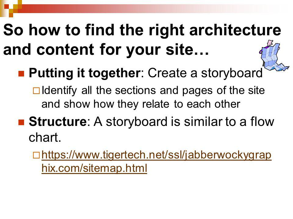 So how to find the right architecture and content for your site… Putting it together: Create a storyboard Identify all the sections and pages of the s