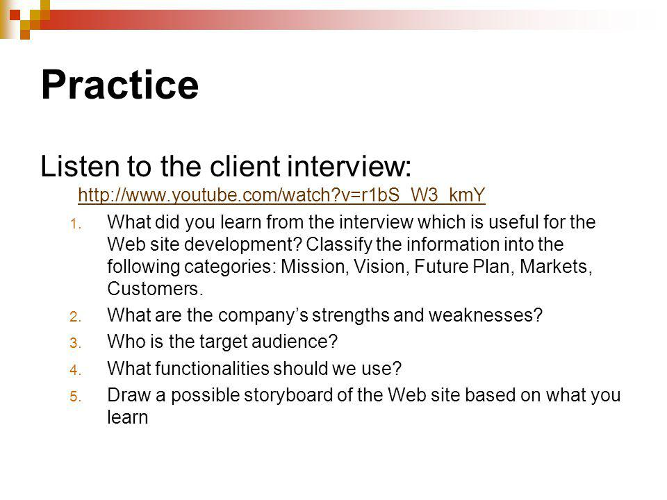 Practice Listen to the client interview: http://www.youtube.com/watch?v=r1bS_W3_kmY http://www.youtube.com/watch?v=r1bS_W3_kmY 1. What did you learn f