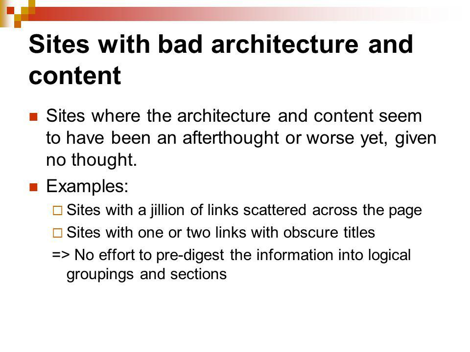 Sites with bad architecture and content Sites where the architecture and content seem to have been an afterthought or worse yet, given no thought. Exa