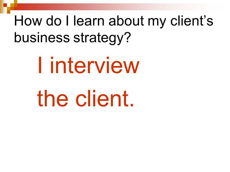 How do I learn about my clients business strategy? I interview the client.