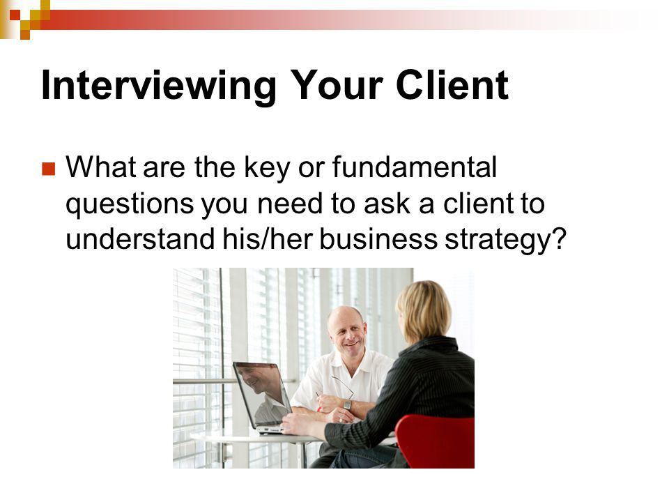 Interviewing Your Client What are the key or fundamental questions you need to ask a client to understand his/her business strategy?
