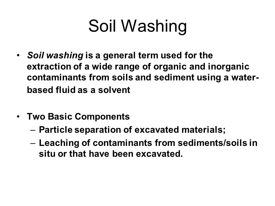 Soil Washing Soil washing is a general term used for the extraction of a wide range of organic and inorganic contaminants from soils and sediment using a water- based fluid as a solvent Two Basic Components –Particle separation of excavated materials; –Leaching of contaminants from sediments/soils in situ or that have been excavated.