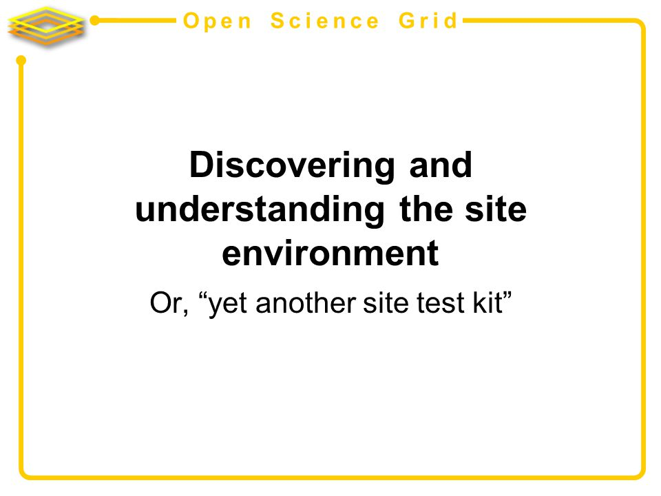 Open Science Grid Discovering and understanding the site environment Or, yet another site test kit
