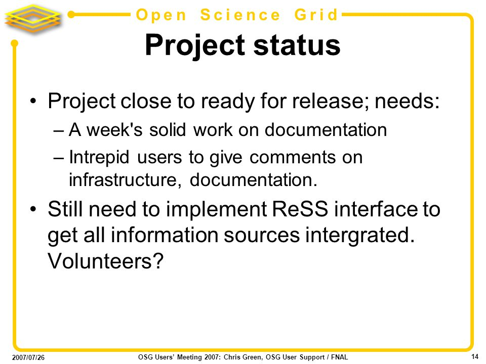 2007/07/26 OSG Users Meeting 2007: Chris Green, OSG User Support / FNAL 14 Open Science Grid Project status Project close to ready for release; needs: