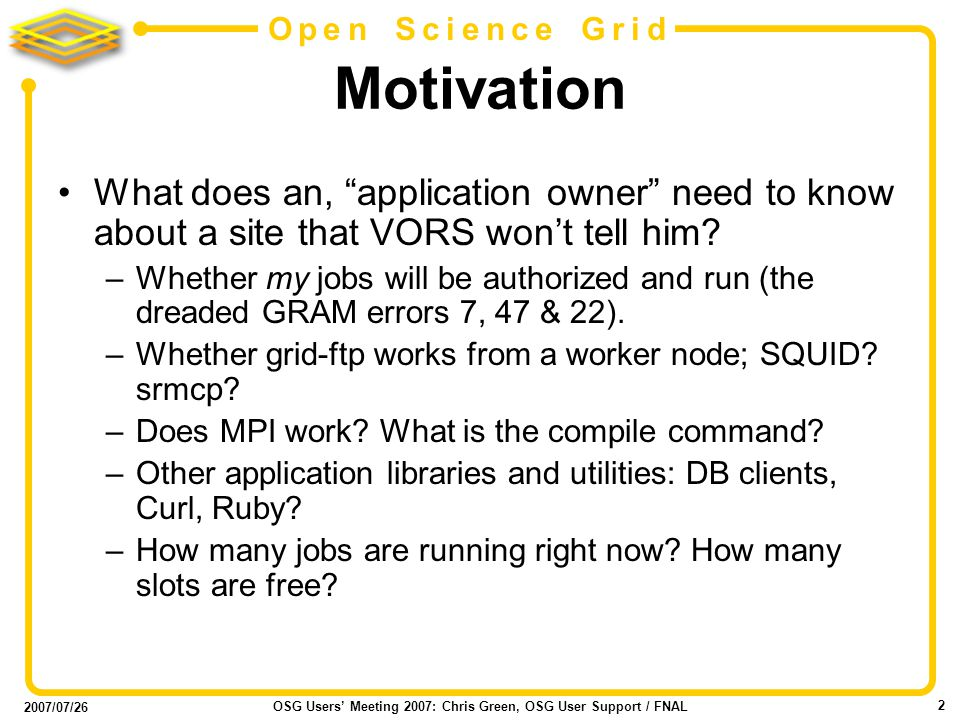 2007/07/26 OSG Users Meeting 2007: Chris Green, OSG User Support / FNAL 2 Open Science Grid Motivation What does an, application owner need to know about a site that VORS wont tell him.