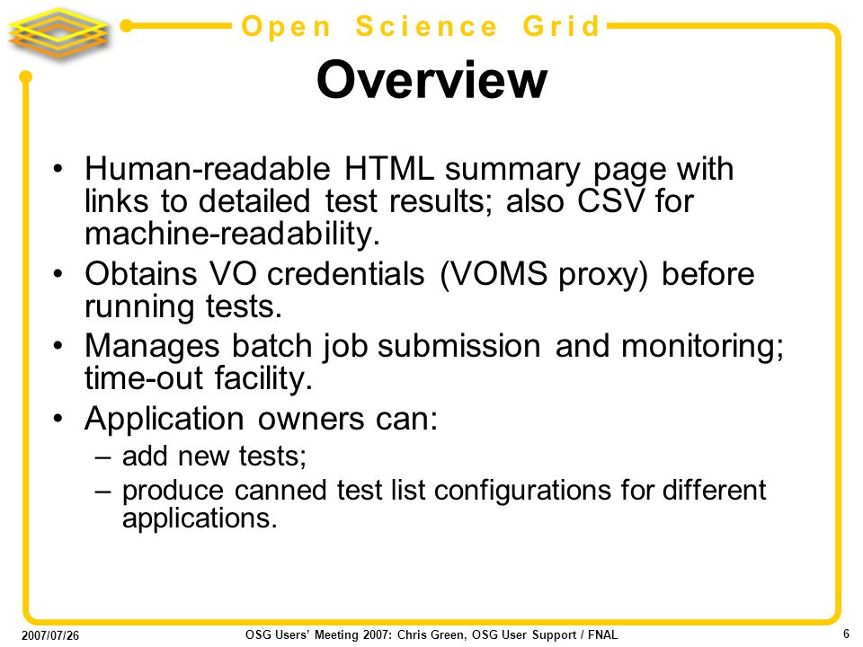 2007/07/26 OSG Users Meeting 2007: Chris Green, OSG User Support / FNAL 6 Open Science Grid Overview Human-readable HTML summary page with links to detailed test results; also CSV for machine-readability.