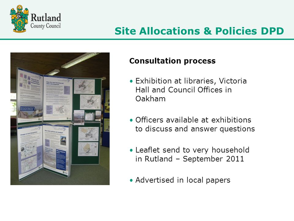 Consultation process Exhibition at libraries, Victoria Hall and Council Offices in Oakham Officers available at exhibitions to discuss and answer questions Leaflet send to very household in Rutland – September 2011 Advertised in local papers Site Allocations & Policies DPD