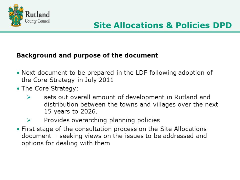 Future stages and timetable More detailed assessment of the sites and any additional sites put forward through consultation Preparation of the Preferred Options document showing the preferred sites to be allocated April-May 2012 - Consultation on the Preferred Options document November-December 2012 - Submission to Secretary of State June 2013 - public examination December 2013 - adoption by the Council Site Allocations & Policies DPD
