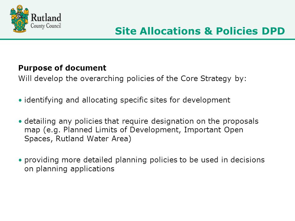 Purpose of document Will develop the overarching policies of the Core Strategy by: identifying and allocating specific sites for development detailing any policies that require designation on the proposals map (e.g.