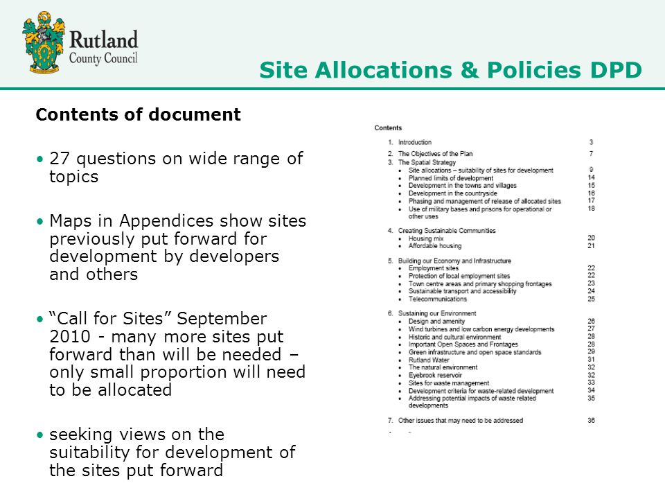 Contents of document 27 questions on wide range of topics Maps in Appendices show sites previously put forward for development by developers and others Call for Sites September 2010 - many more sites put forward than will be needed – only small proportion will need to be allocated seeking views on the suitability for development of the sites put forward Site Allocations & Policies DPD