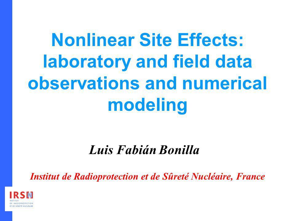 Nonlinear Site Effects: laboratory and field data observations and numerical modeling Luis Fabián Bonilla Institut de Radioprotection et de Sûreté Nuc
