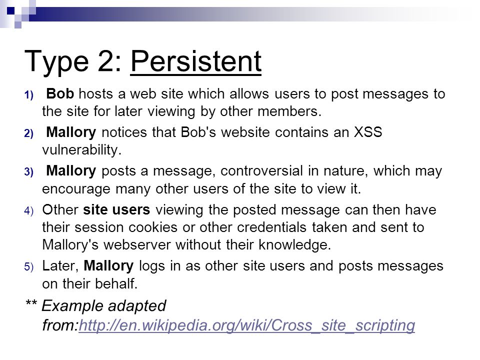 Type 2: Persistent 1) Bob hosts a web site which allows users to post messages to the site for later viewing by other members.