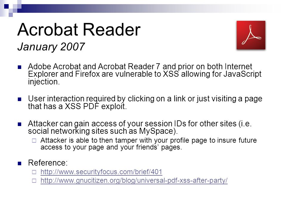 Acrobat Reader January 2007 Adobe Acrobat and Acrobat Reader 7 and prior on both Internet Explorer and Firefox are vulnerable to XSS allowing for JavaScript injection.
