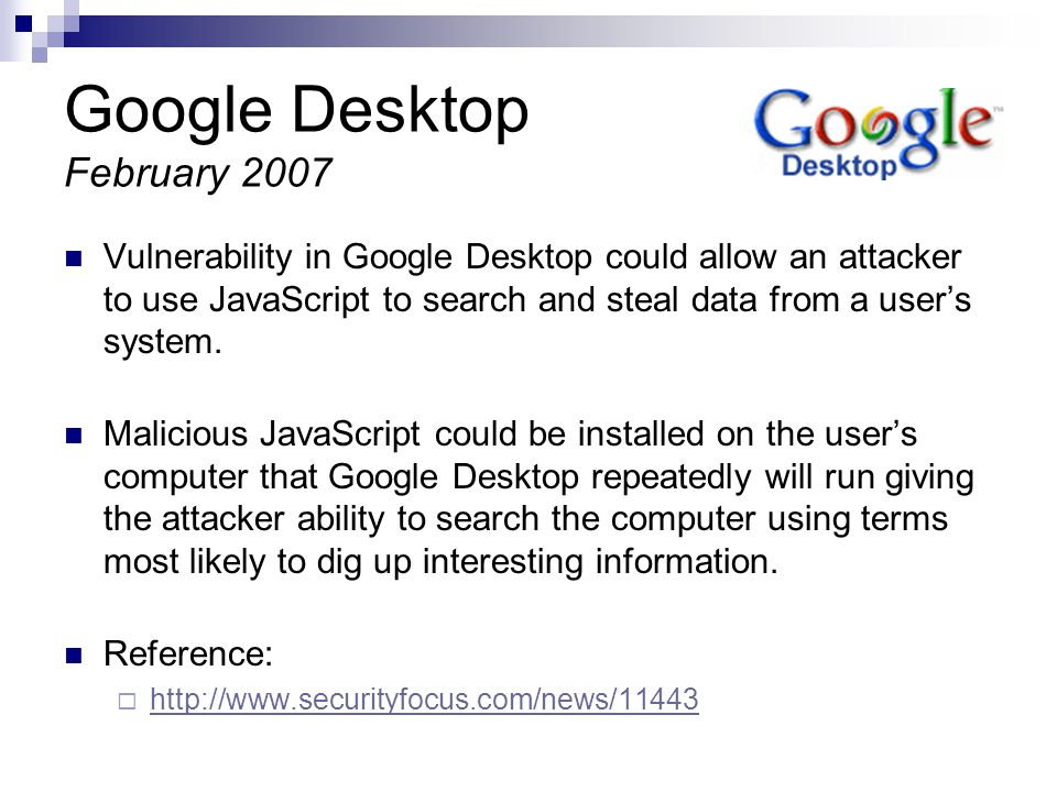 Google Desktop February 2007 Vulnerability in Google Desktop could allow an attacker to use JavaScript to search and steal data from a users system.